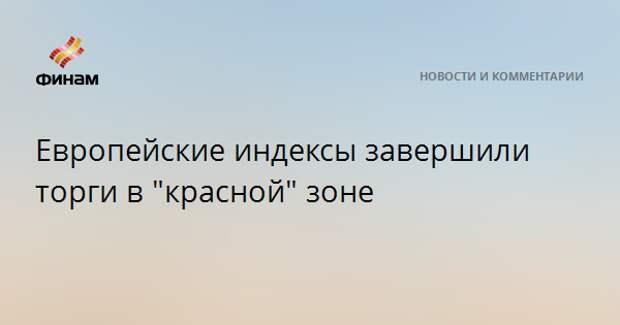 """Европейские индексы завершили торги в """"красной"""" зоне"""