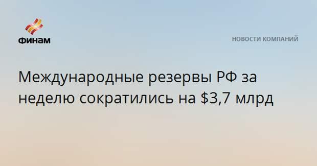 Международные резервы РФ за неделю сократились на $3,7 млрд
