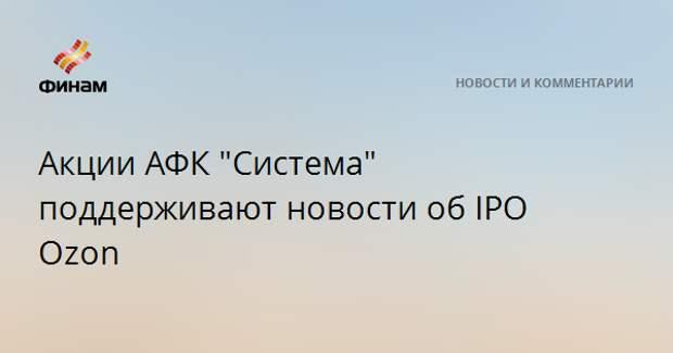 "Акции АФК ""Система"" поддерживают новости об IPO Ozon"