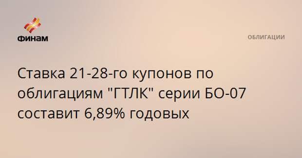 """Ставка 21-28-го купонов по облигациям """"ГТЛК"""" серии БО-07 составит 6,89% годовых"""