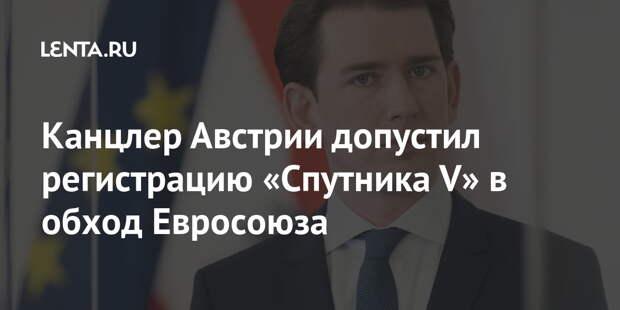 Канцлер Австрии допустил регистрацию «Спутника V» в обход Евросоюза