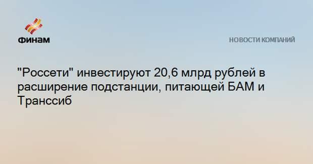"""""""Россети"""" инвестируют 20,6 млрд рублей в расширение подстанции, питающей БАМ и Транссиб"""