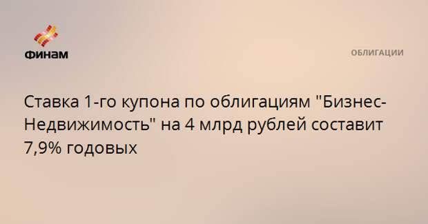 """Ставка 1-го купона по облигациям """"Бизнес-Недвижимость"""" на 4 млрд рублей составит 7,9% годовых"""