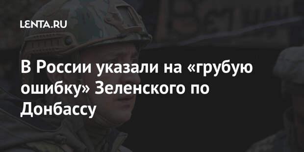 В России указали на «грубую ошибку» Зеленского по Донбассу