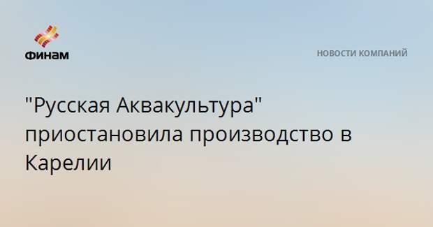 """""""Русская Аквакультура"""" приостановила производство в Карелии"""
