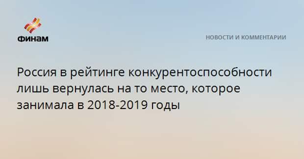Россия в рейтинге конкурентоспособности лишь вернулась на то место, которое занимала в 2018-2019 годы
