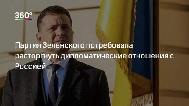 Партия Зеленского потребовала расторгнуть дипломатические отношения с Россией