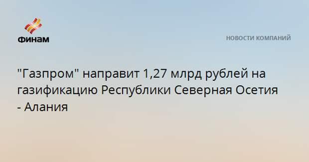 """""""Газпром"""" направит 1,27 млрд рублей на газификацию Республики Северная Осетия - Алания"""