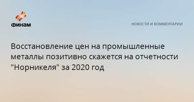 """Восстановление цен на промышленные металлы позитивно скажется на отчетности """"Норникеля"""" за 2020 год"""