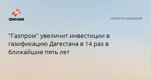 """""""Газпром"""" увеличит инвестиции в газификацию Дагестана в 14 раз в ближайшие пять лет"""