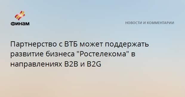 """Партнерство с ВТБ может поддержать развитие бизнеса """"Ростелекома"""" в направлениях B2B и B2G"""