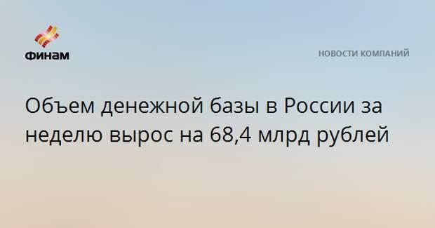 Объем денежной базы в России за неделю вырос на 68,4 млрд рублей