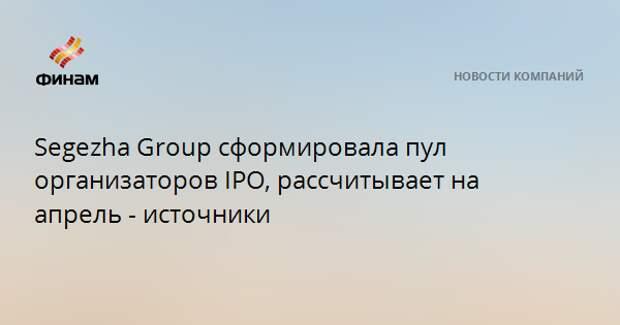 Segezha Group сформировала пул организаторов IPO, рассчитывает на апрель - источники