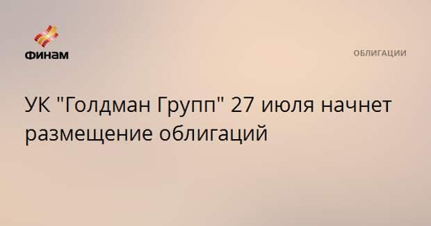 """УК """"Голдман Групп"""" 27 июля начнет размещение облигаций"""