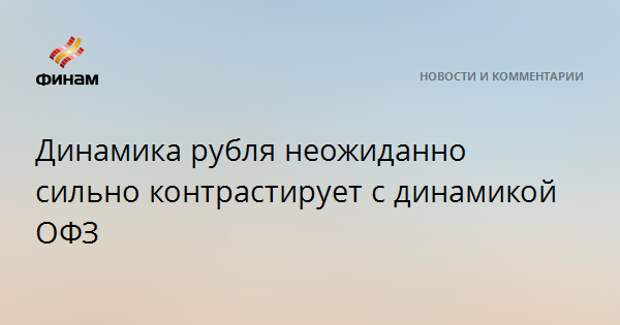 Динамика рубля неожиданно сильно контрастирует с динамикой ОФЗ