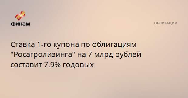 """Ставка 1-го купона по облигациям """"Росагролизинга"""" на 7 млрд рублей составит 7,9% годовых"""