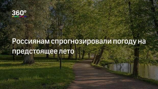 Россиянам спрогнозировали погоду на предстоящее лето