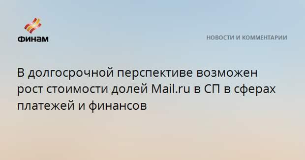 В долгосрочной перспективе возможен рост стоимости долей Mail.ru в СП в сферах платежей и финансов