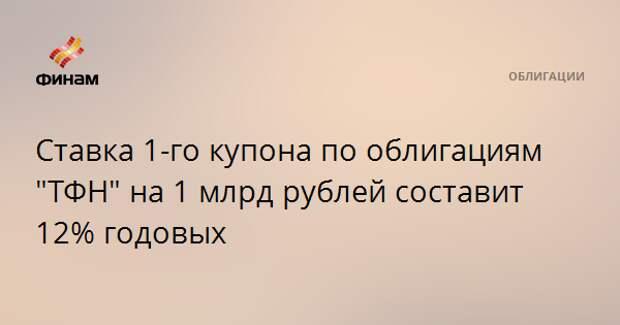 """Ставка 1-го купона по облигациям """"ТФН"""" на 1 млрд рублей составит 12% годовых"""