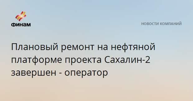 Плановый ремонт на нефтяной платформе проекта Сахалин-2 завершен - оператор