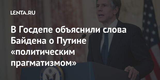 В Госдепе объяснили слова Байдена о Путине «политическим прагматизмом»