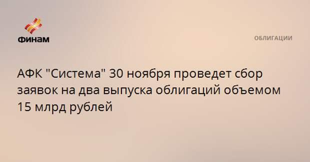 """АФК """"Система"""" 30 ноября проведет сбор заявок на два выпуска облигаций объемом 15 млрд рублей"""