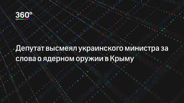 Депутат высмеял украинского министра за слова о ядерном оружии в Крыму
