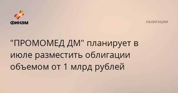 """""""ПРОМОМЕД ДМ"""" планирует в июле разместить облигации объемом от 1 млрд рублей"""
