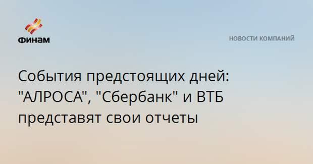 """События предстоящих дней: """"АЛРОСА"""", """"Сбербанк"""" и ВТБ представят свои отчеты"""