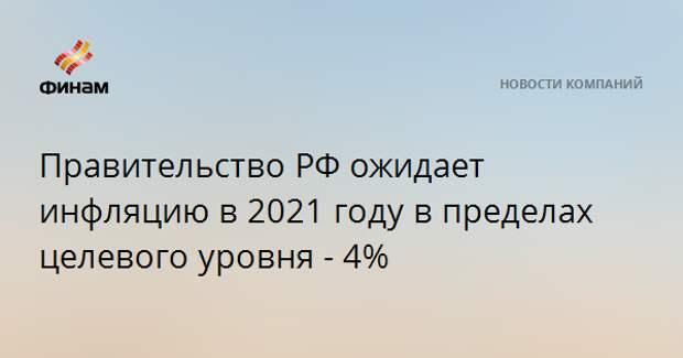 Правительство РФ ожидает инфляцию в 2021 году в пределах целевого уровня - 4%