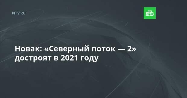 Новак: «Северный поток — 2» достроят в 2021 году