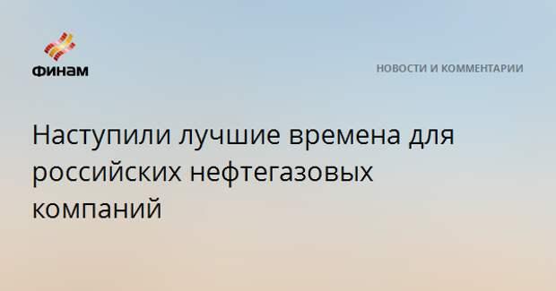 Наступили лучшие времена для российских нефтегазовых компаний