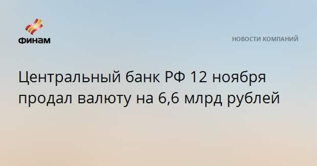 Центральный банк РФ 12 ноября продал валюту на 6,6 млрд рублей
