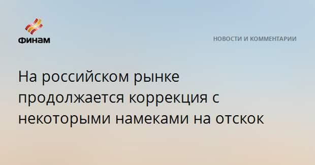 На российском рынке продолжается коррекция с некоторыми намеками на отскок
