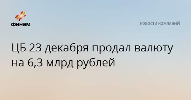 ЦБ 23 декабря продал валюту на 6,3 млрд рублей