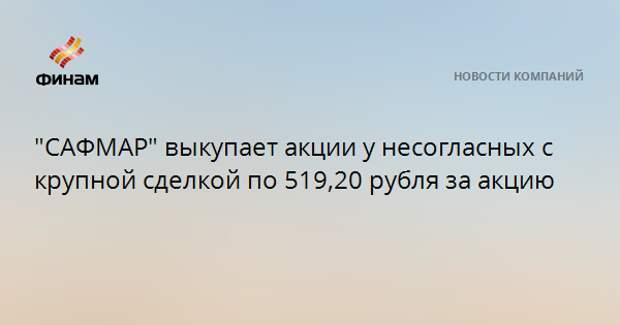 """""""САФМАР"""" выкупает акции у несогласных с крупной сделкой по 519,20 рубля за акцию"""