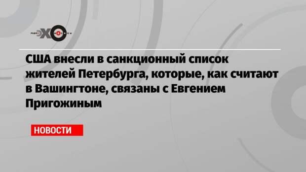 США внесли в санкционный список жителей Петербурга, которые, как считают в Вашингтоне, связаны с Евгением Пригожиным