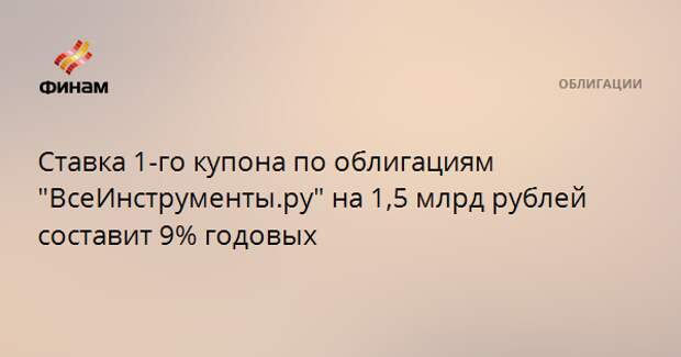 """Ставка 1-го купона по облигациям """"ВсеИнструменты.ру"""" на 1,5 млрд рублей составит 9% годовых"""