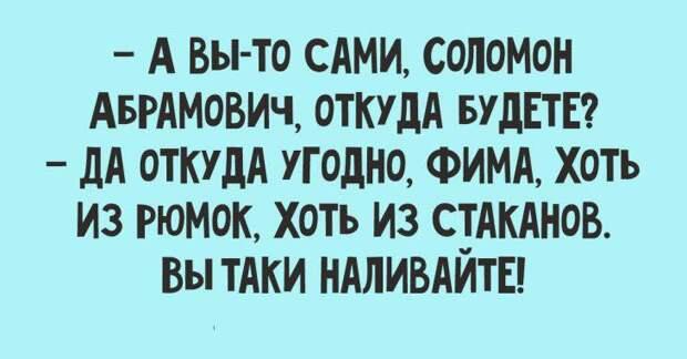 На изображении может находиться: текст «- A вы-то сами, соломон абрамович, откуда будете? - да откуда угодно, фима, хоть из рюмок, хоть из стаканов. вы таки наливайте!»