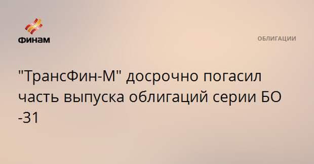 """""""ТрансФин-М"""" досрочно погасил часть выпуска облигаций серии БО-31"""