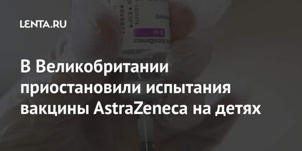 В Великобритании приостановили испытания вакцины AstraZeneca на детях