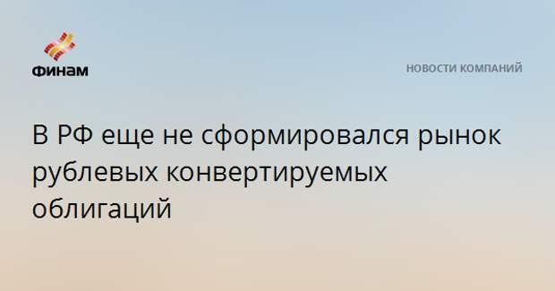 В РФ еще не сформировался рынок рублевых конвертируемых облигаций