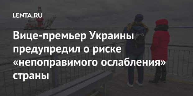 Вице-премьер Украины предупредил о риске «непоправимого ослабления» страны