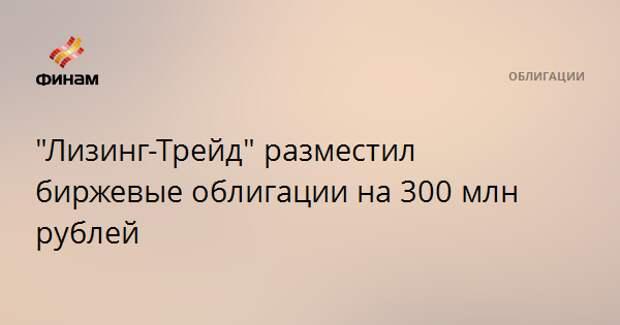 """""""Лизинг-Трейд"""" разместил биржевые облигации на 300 млн рублей"""