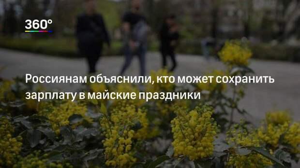 Россиянам объяснили, кто может сохранить зарплату в майские праздники
