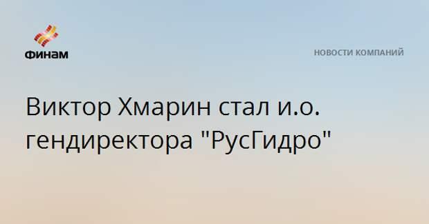 "Виктор Хмарин стал и.о. гендиректора ""РусГидро"""