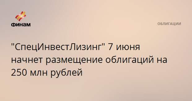 """""""СпецИнвестЛизинг"""" 7 июня начнет размещение облигаций на 250 млн рублей"""