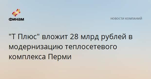 """""""Т Плюс"""" вложит 28 млрд рублей в модернизацию теплосетевого комплекса Перми"""