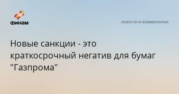 """Новые санкции - это краткосрочный негатив для бумаг """"Газпрома"""""""