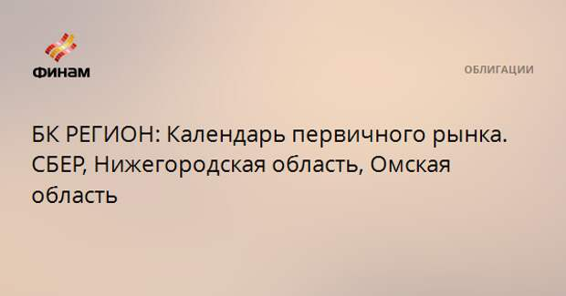 БК РЕГИОН: Календарь первичного рынка. СБЕР, Нижегородская область, Омская область